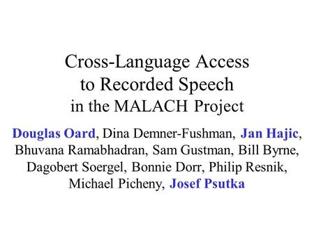 Cross-Language Access to Recorded Speech in the MALACH Project Douglas Oard, Dina Demner-Fushman, Jan Hajic, Bhuvana Ramabhadran, Sam Gustman, Bill Byrne,