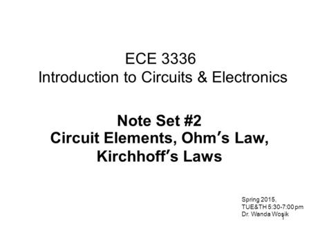 1 ECE 3336 Introduction to Circuits & Electronics Note Set #2 Circuit Elements, Ohm's Law, Kirchhoff's Laws Spring 2015, TUE&TH 5:30-7:00 pm Dr. Wanda.