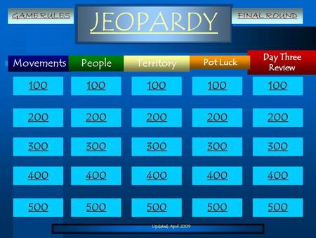 Updated: April 2009 JEOPARDY Movements Day Three Review Territory Pot Luck People 100 200 300 400 500 100 200 300 400 500 GAME RULESFINAL ROUND.