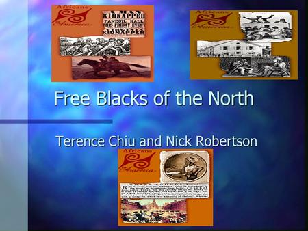 Free Blacks of the North Terence Chiu and Nick Robertson.