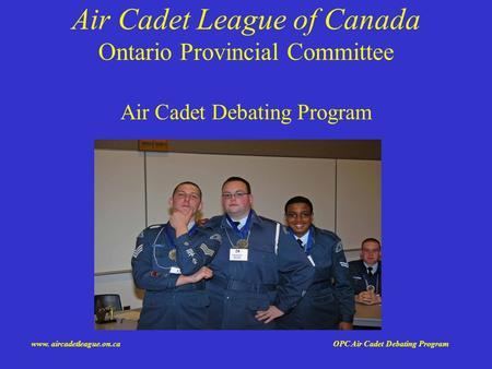 Www. aircadetleague.on.ca OPC Air Cadet Debating <strong>Program</strong> Air Cadet League of Canada Ontario Provincial Committee Air Cadet Debating <strong>Program</strong>.