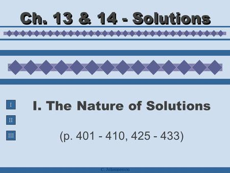 II III I C. Johannesson I. The Nature of Solutions (p. 401 - 410, 425 - 433) Ch. 13 & 14 - Solutions.