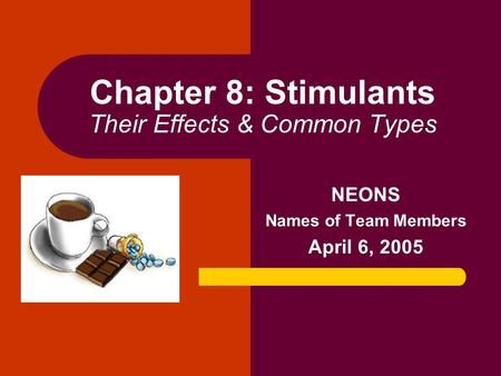Chapter 8: Stimulants Their Effects & Common Types NEONS Names of Team Members April 6, 2005.