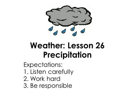 Weather: Lesson 26 Precipitation Expectations: 1. Listen carefully 2. Work hard 3. Be responsible.