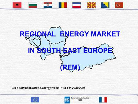 Generation & Trading CIST REGIONAL ENERGY MARKET IN SOUTH EAST EUROPE (REM) 3rd South East Europe Energy Week – 1 to 4 th June 2004.