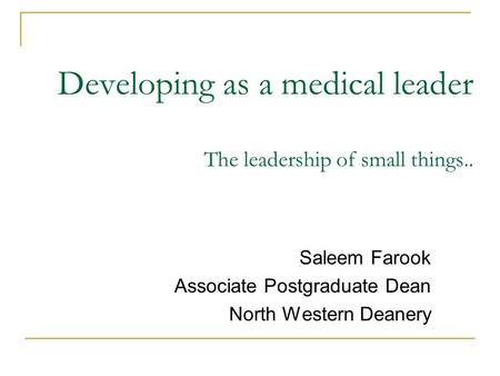 Developing as a medical leader The leadership of small things.. Saleem Farook Associate Postgraduate Dean North Western Deanery.