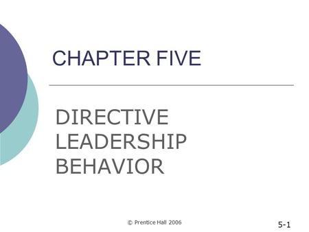 © Prentice Hall 2006 CHAPTER FIVE DIRECTIVE LEADERSHIP BEHAVIOR 5-1.