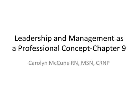 Leadership and Management as a Professional Concept-Chapter 9 Carolyn McCune RN, MSN, CRNP.