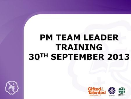 PM TEAM LEADER TRAINING 30 TH SEPTEMBER 2013. KEY GUIDANCE POINTS Make your appointments! Ensure that targets are linked to the WIGs / School Progress.