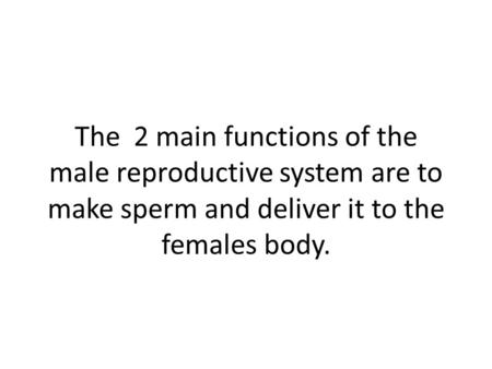 The 2 main functions of the male reproductive system are to make sperm and deliver it to the females body.