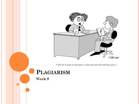 P LAGIARISM Week 9. F INAL PROJECTS AND STUFF Next week is the last day you can hand it any late work. Your final projects are due next Tuesday. I will.