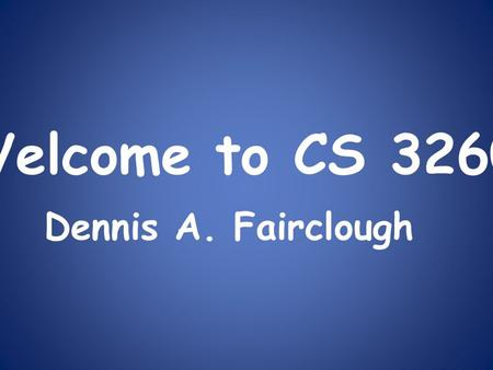 Welcome to CS 3260 Dennis A. Fairclough. Overview Course Canvas Web Site Course Materials Lab Assignments Homework Grading Exams Withdrawing from Class.