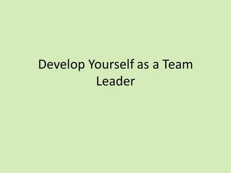 Develop Yourself as a Team Leader. Session outcomes By the end of this session Describe the responsibilities of a team leader Identify some skills and.