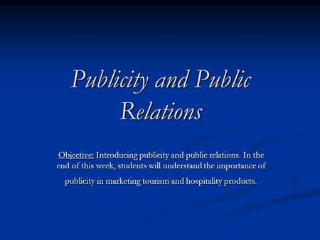 Publicity and Public Relations Objective: Introducing publicity and public relations. In the end of this week, students will understand the importance.