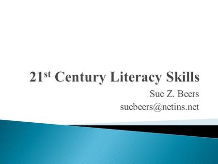 "Sue Z. Beers  What are the <strong>skills</strong> students will need to be ""literate"" in the 21 st century?  What is the same?  What is new? "