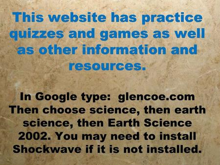 This website has practice quizzes and games as well as other information and resources. In Google type: glencoe.com Then choose science, then earth science,
