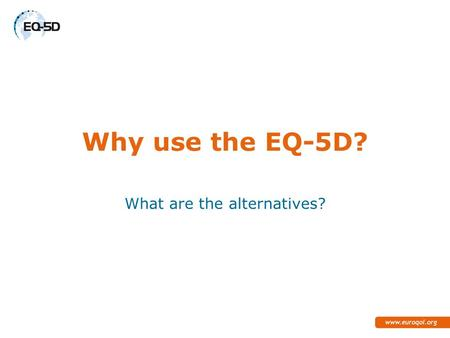 Why use the EQ-5D? What are the alternatives?. What are the alternatives for Direct valuation? Other VAS Time Trade-Off Standard Gamble Willingness to.