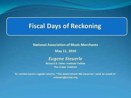Fiscal Days of Reckoning National Association of Music Merchants May 11, 2010 Eugene Steuerle Richard B. Fisher Institute Fellow The Urban Institute To.