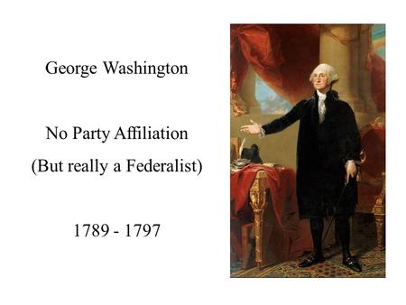 George Washington No Party Affiliation (But really a Federalist) 1789 - 1797.