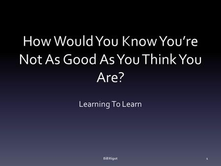 How Would You Know You're Not As Good As You Think You Are? Learning To Learn Bill Rigot1.