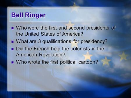 Bell Ringer Who were the first and second presidents of the United States of America? What are 3 qualifications for presidency? Did the French help the.