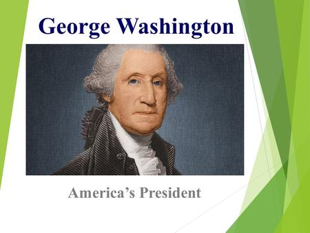 George Washington America's President. Accomplishments  Beloved by Americans  Experience in French & Indian War  General in Revolutionary War  President.
