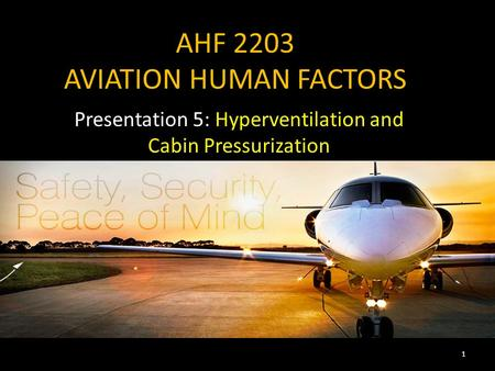 AHF 2203 AVIATION HUMAN FACTORS Presentation 5: Hyperventilation and Cabin Pressurization 1.