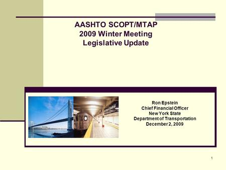 1 AASHTO SCOPT/MTAP 2009 Winter Meeting Legislative Update Ron Epstein Chief Financial Officer New York State Department of Transportation December 2,