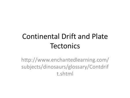 Continental Drift and Plate Tectonics  subjects/dinosaurs/glossary/Contdrif t.shtml.