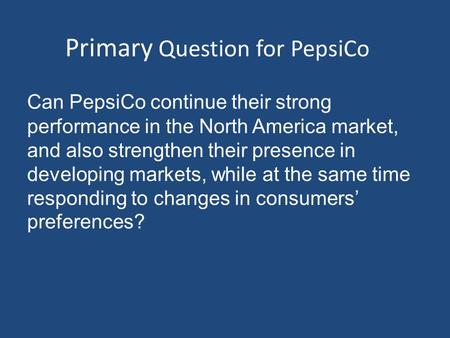 Primary Question for PepsiCo Can PepsiCo continue their strong performance in the North America market, and also strengthen their presence in developing.