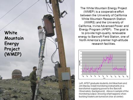 The White Mountain Energy Project (WMEP) is a cooperative effort between the University of California White Mountain Research Station (WMRS) and the University.
