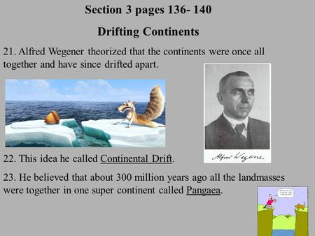 Section 3 pages 136- 140 Drifting Continents 21. Alfred Wegener theorized that the continents were once all together and have since drifted apart. 22.