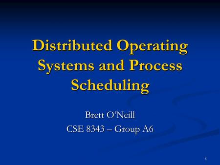 1 Distributed Operating Systems and Process Scheduling Brett O'Neill CSE 8343 – Group A6.