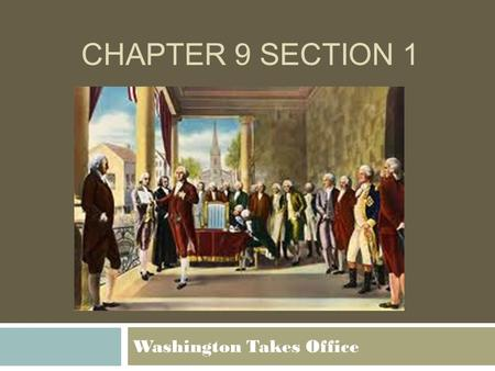 CHAPTER 9 SECTION 1 Washington Takes Office. Important Questions 1. How was the Government organized during Washington's Presidency? 2. Why did the US.