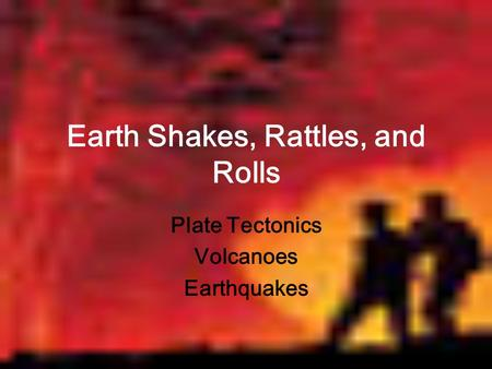 Earth Shakes, Rattles, and Rolls Plate Tectonics Volcanoes Earthquakes.