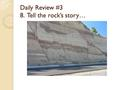 Daily Review #3 8. Tell the rock's story… Composition of Earth 3 layers ◦ Based on compounds present ◦ Density differences Crust ◦ Outermost ◦ 5-100.