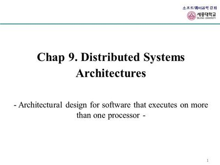 1 소프트웨어공학 강좌 Chap 9. Distributed Systems Architectures - Architectural design for software that executes on more than one processor -