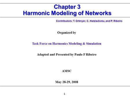1 Chapter 3 Harmonic Modeling of Networks Contributors: T. Ortmyer, C. Hatziadoniu, and P. Ribeiro Organized by Task Force on Harmonics Modeling & Simulation.