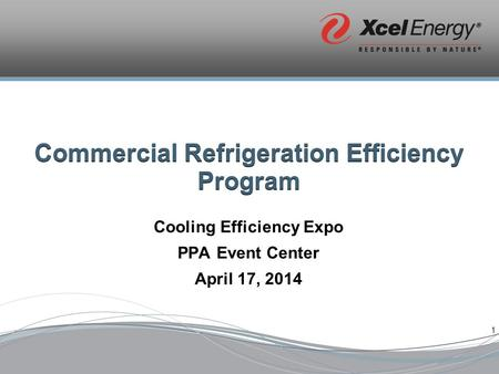 1 Commercial Refrigeration Efficiency Program Cooling Efficiency Expo PPA Event Center April 17, 2014.