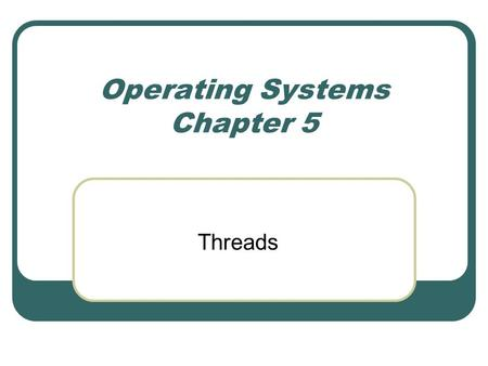 Operating Systems Chapter 5 Threads. Benefits Responsiveness Resource Sharing Economy Utilization of MP Architectures.