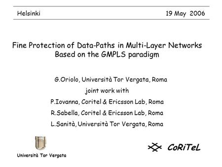 Helsinki 19 May 2006 Fine Protection of Data-Paths in Multi-Layer Networks Based on the GMPLS paradigm G.Oriolo, Università Tor Vergata, Roma joint work.