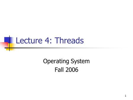 1 Lecture 4: Threads Operating System Fall 2006. 2 Contents Overview: Processes & Threads Benefits of Threads Thread State and Operations User Thread.