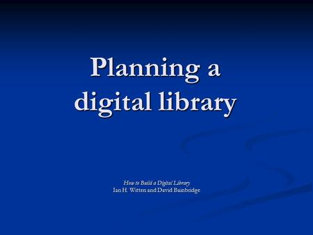 Planning a digital library How to Build a Digital Library Ian H. Witten and David Bainbridge.