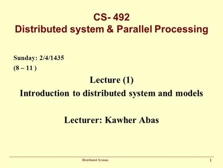 Distributed Systems 1 CS- 492 Distributed system & Parallel Processing Sunday: 2/4/1435 (8 – 11 ) Lecture (1) Introduction to distributed system and models.