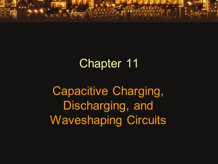 Chapter 11 Capacitive Charging, Discharging, and Waveshaping Circuits.