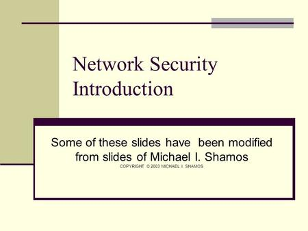 Network Security Introduction Some of these slides have been modified from slides of Michael I. Shamos COPYRIGHT © 2003 MICHAEL I. SHAMOS.