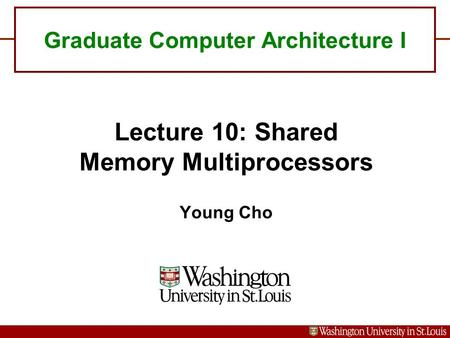 Graduate Computer Architecture I Lecture 10: Shared Memory Multiprocessors Young Cho.