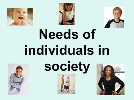 Needs of individuals in society. What is meant by an individual's 'basic needs?' Everyone has basic needs! If our basic needs are not met we become hungry,