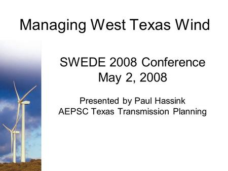 Managing West Texas Wind SWEDE 2008 Conference May 2, 2008 Presented by Paul Hassink AEPSC Texas Transmission Planning.