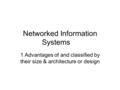 Networked Information Systems 1 Advantages of and classified by their size & architecture or design.
